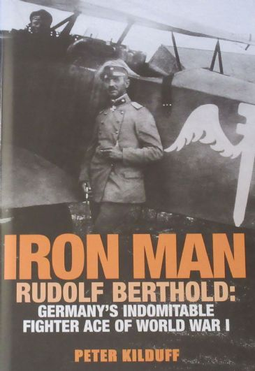 Iron Man - Rudolf Berthold: Germany's Indomitable Fighter Ace of World War 1, by Peter Kilduff